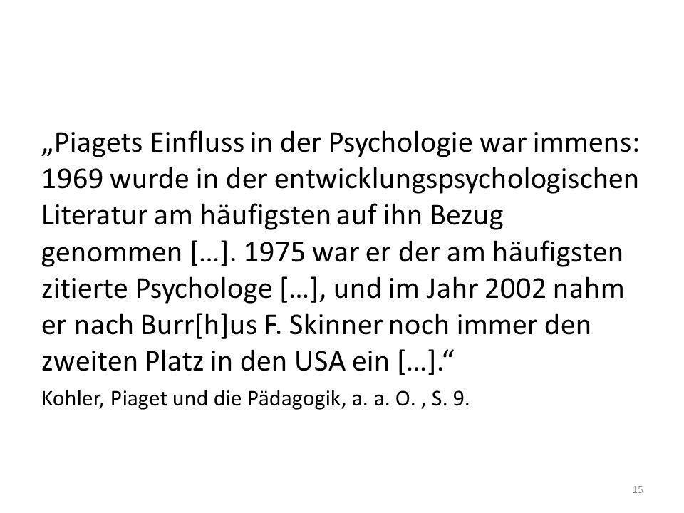 """""""Piagets Einfluss in der Psychologie war immens: 1969 wurde in der entwicklungspsychologischen Literatur am häufigsten auf ihn Bezug genommen […]. 1975 war er der am häufigsten zitierte Psychologe […], und im Jahr 2002 nahm er nach Burr[h]us F. Skinner noch immer den zweiten Platz in den USA ein […]."""